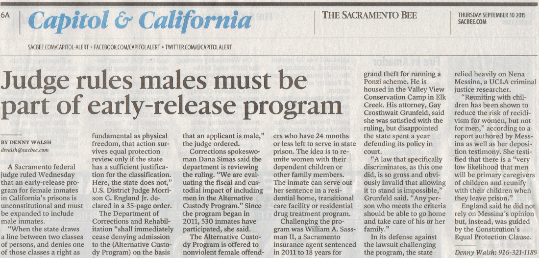 """A Sacramento federal judge ruled Wednesday that an early-release program for female inmates in California's prisons is unconstitutional and must be expanded to include male inmates.  """"When the state draws a line between two classes of persons, and denies one of those classes a right as fundamental as physical freedom, that action survives equal protection review only if the state has a sufficient justification for the classification. Here, the state does not,"""" U.S. District Judge Morrison C. England Jr. declared in a 35-page order.  The Department of Corrections and Rehabilitation """"shall immediately cease denying admission to the (Alternative Custody Program) on the basis that an applicant is male,"""" the judge ordered.  Corrections spokeswoman Dana Simas said the department is reviewing the ruling. """"We are evaluating the fiscal and custodial impact of including men in the Alternative Custody Program.""""  Since the program launched in 2011, 530 inmates have participated, she said.  The Alternative Custody Program is offered to nonviolent female offenders who have 24 months or less left to serve in state prison. The idea is to reunite women with their dependent children or other family members. The inmate is allowed to serve out her sentence in a residential home, transitional care facility, or residential drug treatment program.  Challenging the program was William A. Sassman II, a Sacramento insurance agent sentenced in 2011 to 18 years in prison for grand theft for running a Ponzi scheme. According to court papers, he is housed in the Valley View Conservation Camp in Elk Creek. His attorney, Gay Crosthwait Grunfeld, said she was satisfied with Wednesday's ruling, but disappointed that the state spent a year defending its policy in court.  """"A law that specifically discriminates, as this one did, is so gross and obviously invalid that allowing it to stand is impossible,"""" Grunfeld said in a telephone interview. """"It creates and perpetuates stereotypes that hurt both men a"""